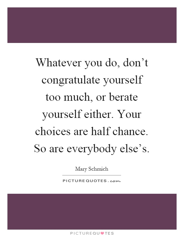 Whatever you do, don't congratulate yourself too much, or berate yourself either. Your choices are half chance. So are everybody else's Picture Quote #1