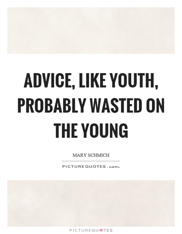 Advice, like youth, probably wasted on the young Picture Quote #1