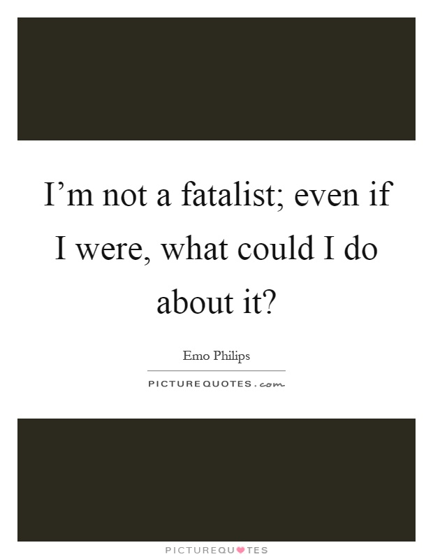 I'm not a fatalist; even if I were, what could I do about it? Picture Quote #1