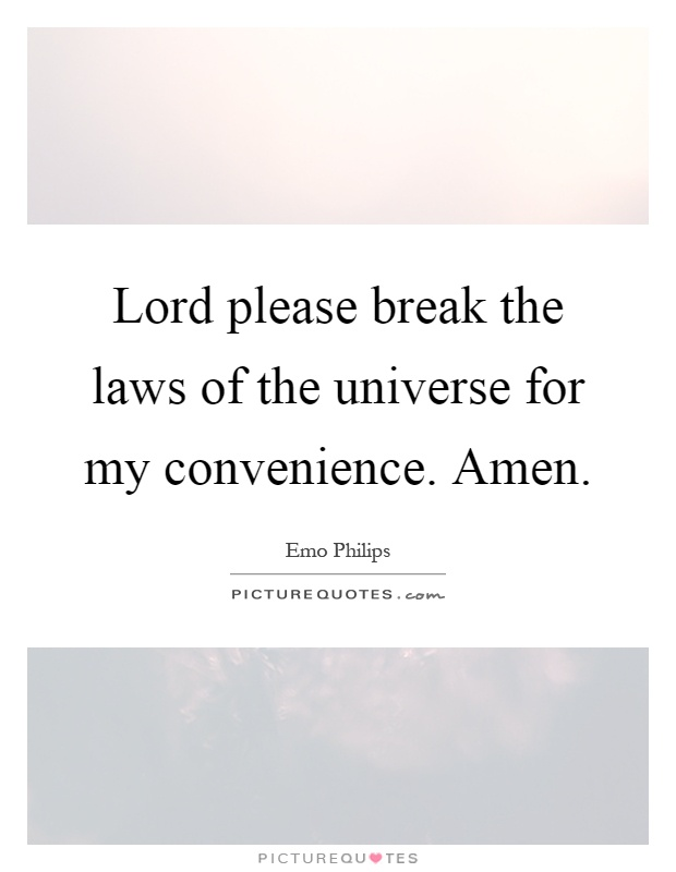 Lord please break the laws of the universe for my convenience. Amen Picture Quote #1