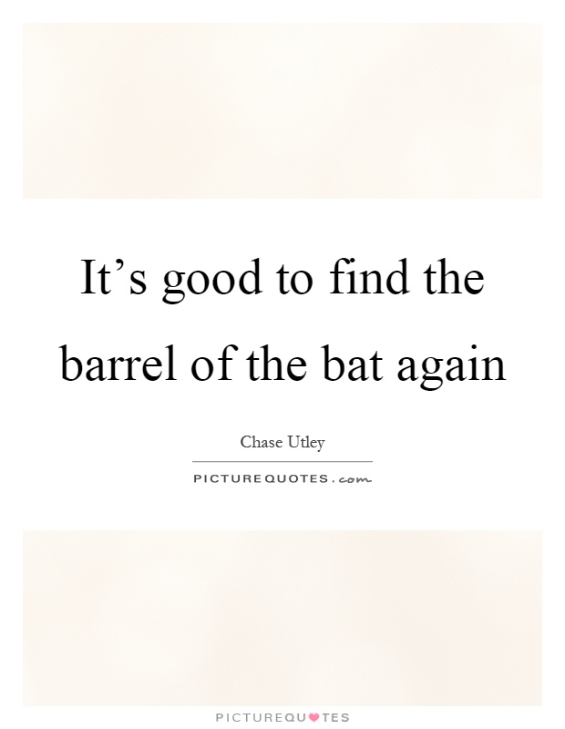It's good to find the barrel of the bat again Picture Quote #1