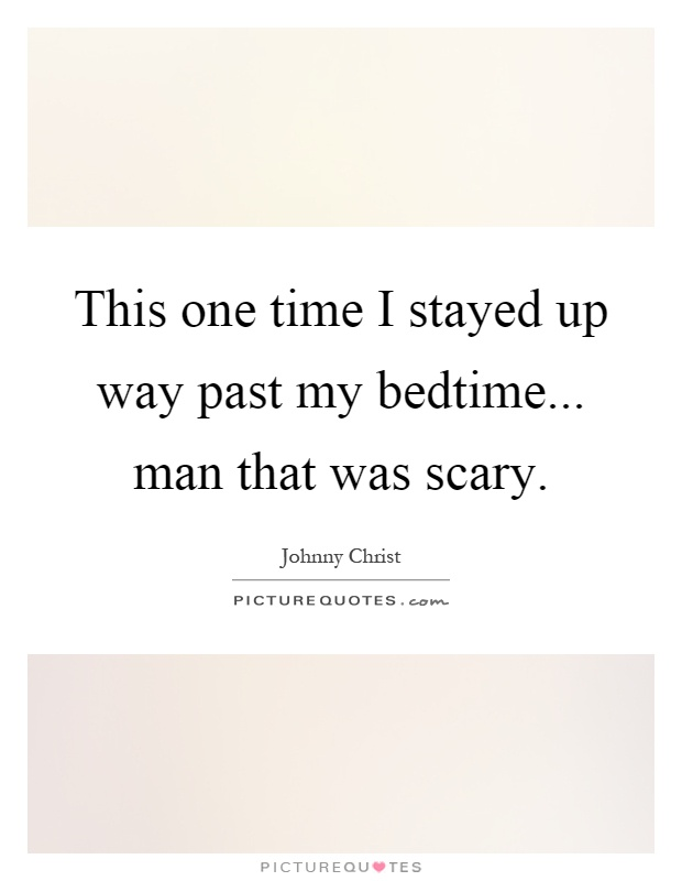 This one time I stayed up way past my bedtime... man that was scary Picture Quote #1