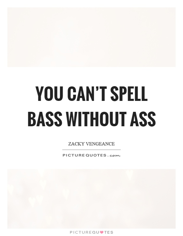 You can't spell bass without ass Picture Quote #1