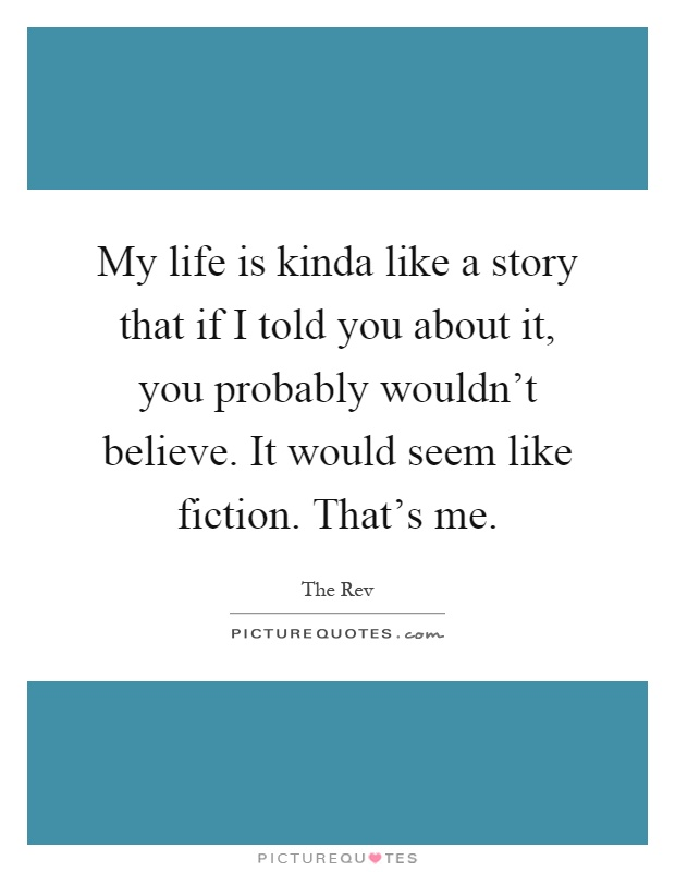 My life is kinda like a story that if I told you about it, you probably wouldn't believe. It would seem like fiction. That's me Picture Quote #1
