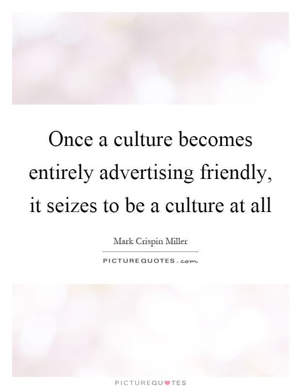 Once a culture becomes entirely advertising friendly, it seizes to be a culture at all Picture Quote #1