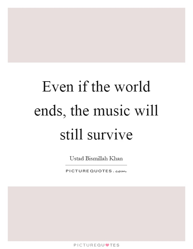 Even if the world ends, the music will still survive Picture Quote #1