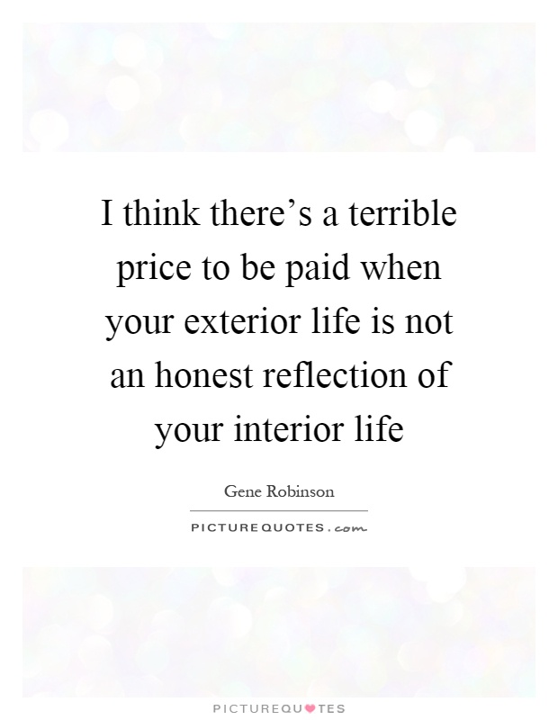I think there's a terrible price to be paid when your exterior life is not an honest reflection of your interior life Picture Quote #1