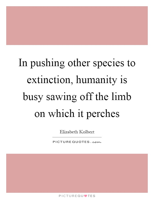 In pushing other species to extinction, humanity is busy sawing off the limb on which it perches Picture Quote #1