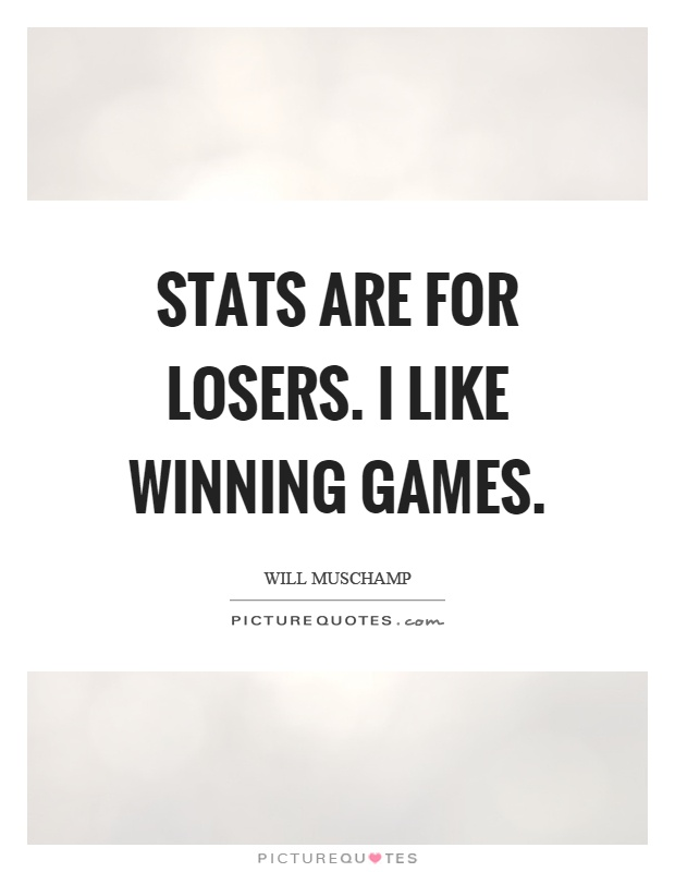 Stats are for losers. I like winning games Picture Quote #1