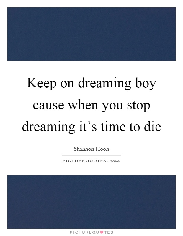 Keep on dreaming boy cause when you stop dreaming it's time to die Picture Quote #1