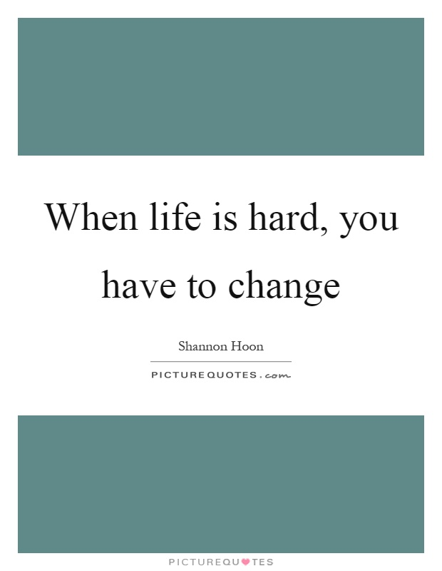 When life is hard, you have to change Picture Quote #1