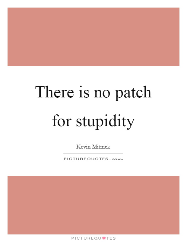 There is no patch for stupidity Picture Quote #1