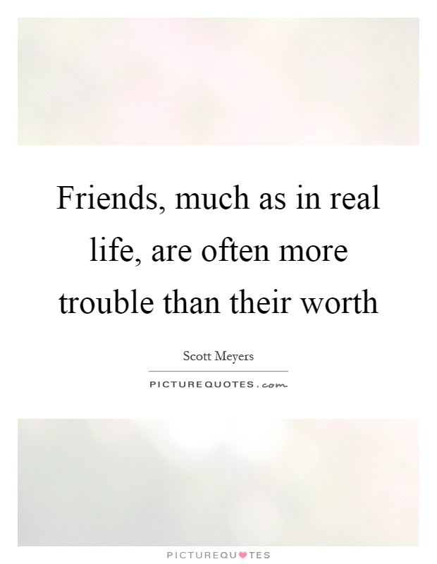 Friends, much as in real life, are often more trouble than their worth Picture Quote #1