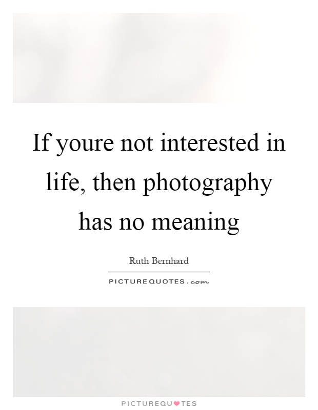 If youre not interested in life, then photography has no meaning Picture Quote #1