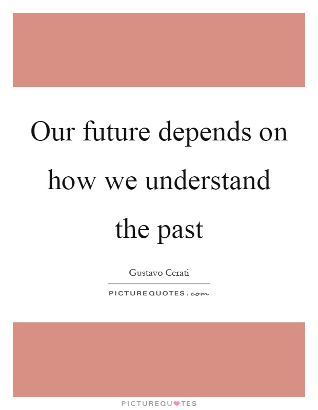 Our future depends on how we understand the past Picture Quote #1
