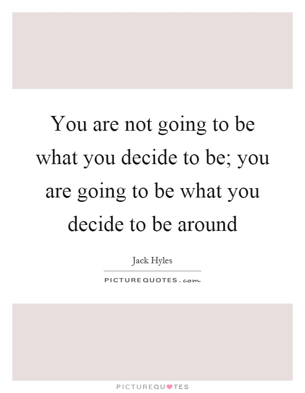 You are not going to be what you decide to be; you are going to be what you decide to be around Picture Quote #1