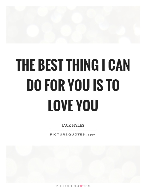 The best thing I can do for you is to love you Picture Quote #1