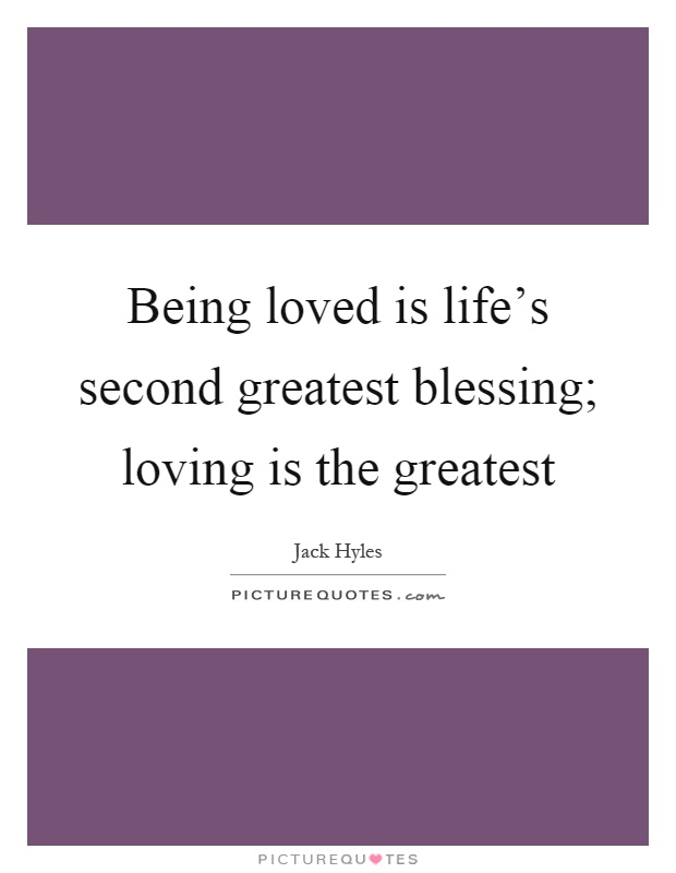 Being loved is life's second greatest blessing; loving is the greatest Picture Quote #1