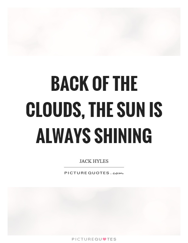 Back of the clouds, the sun is always shining Picture Quote #1