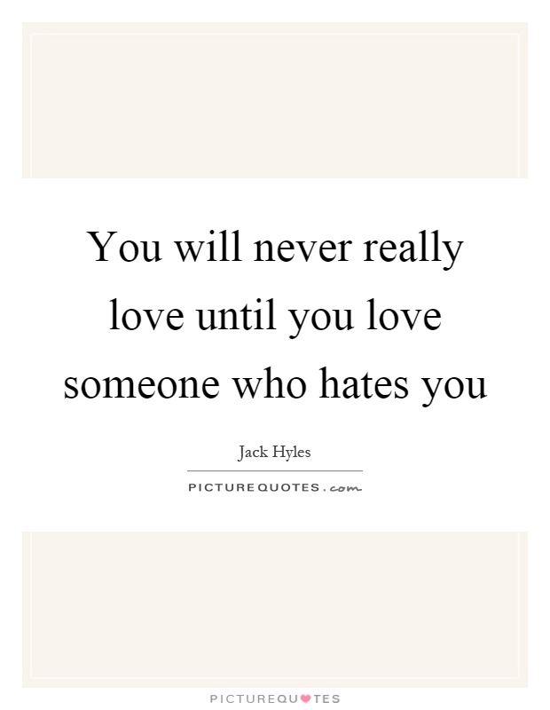 You will never really love until you love someone who hates you Picture Quote #1