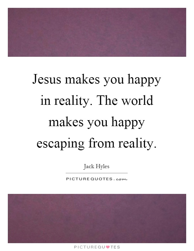 Jesus makes you happy in reality. The world makes you happy escaping from reality Picture Quote #1