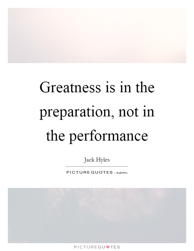 Greatness is in the preparation, not in the performance Picture Quote #1