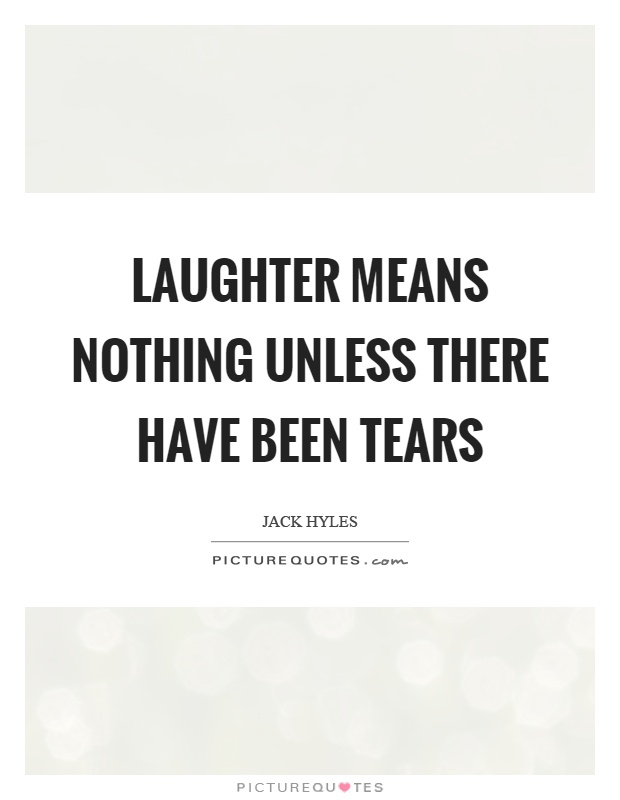 Laughter means nothing unless there have been tears Picture Quote #1