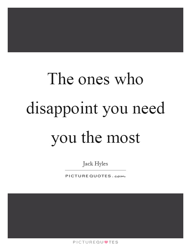 The ones who disappoint you need you the most Picture Quote #1
