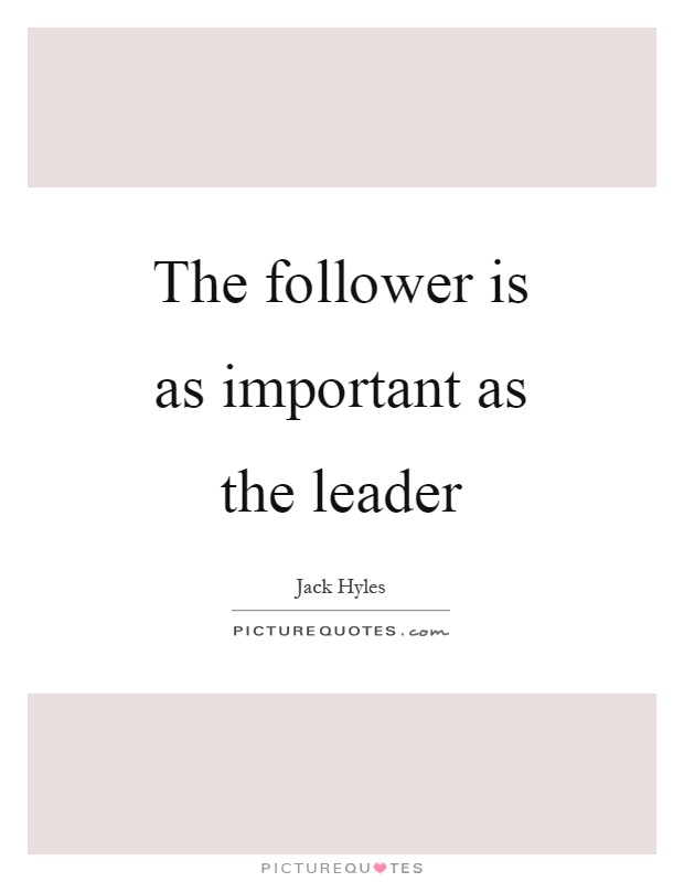The follower is as important as the leader Picture Quote #1