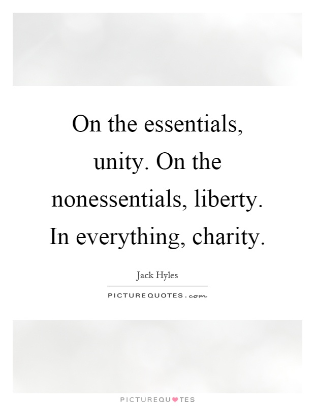 On the essentials, unity. On the nonessentials, liberty. In everything, charity Picture Quote #1