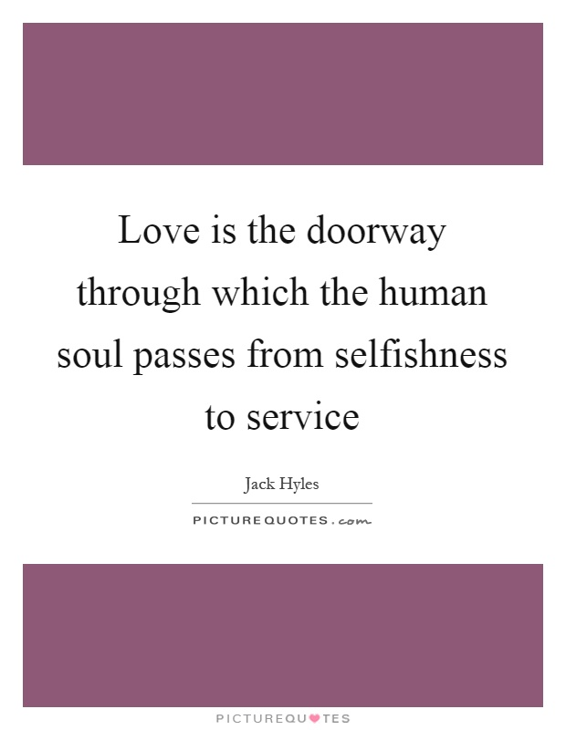Love is the doorway through which the human soul passes from selfishness to service Picture Quote #1