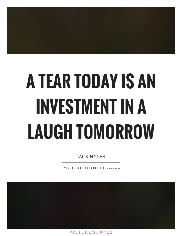 A tear today is an investment in a laugh tomorrow Picture Quote #1