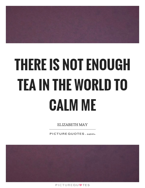 There is not enough tea in the world to calm me Picture Quote #1