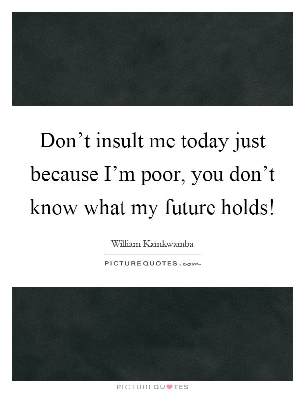 Don't insult me today just because I'm poor, you don't know what my future holds! Picture Quote #1