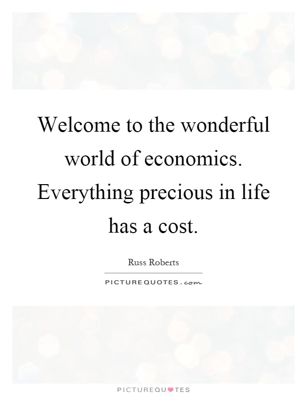Welcome to the wonderful world of economics. Everything precious in life has a cost Picture Quote #1