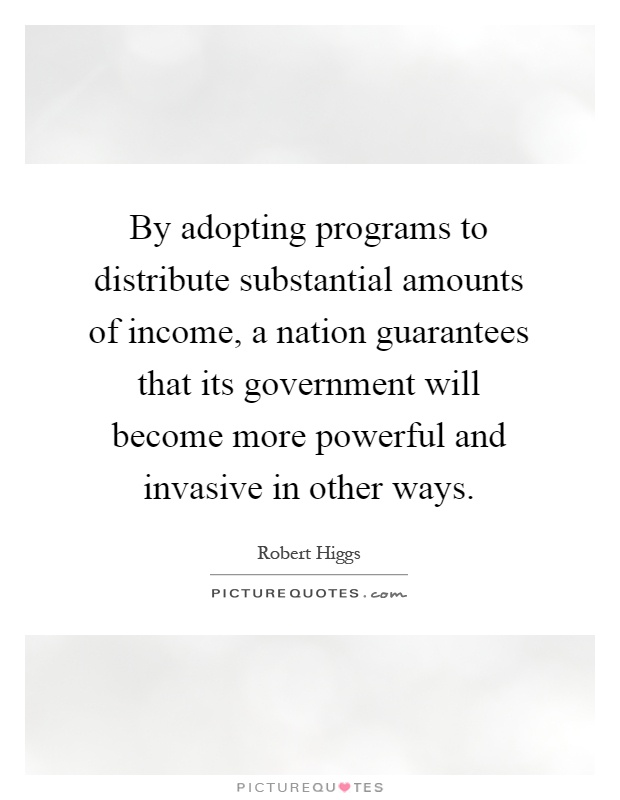 By adopting programs to distribute substantial amounts of income, a nation guarantees that its government will become more powerful and invasive in other ways Picture Quote #1