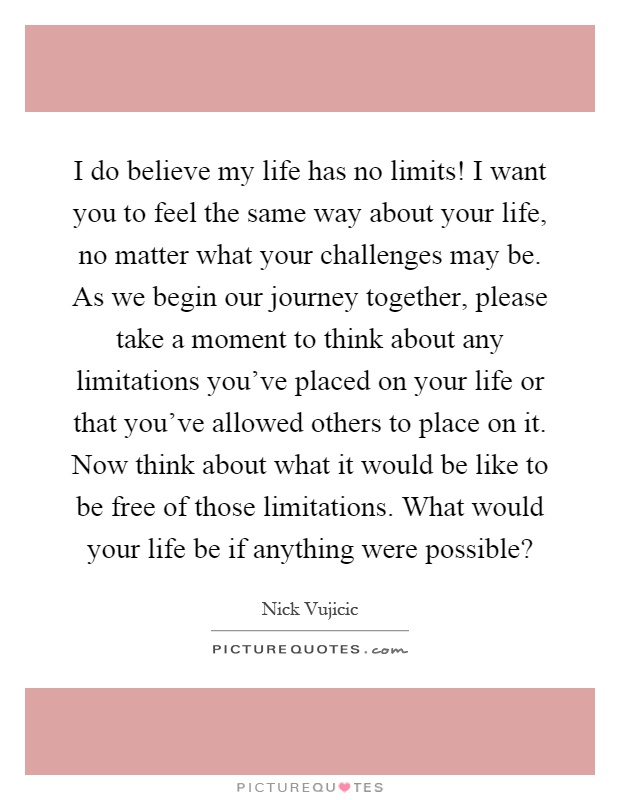 I do believe my life has no limits! I want you to feel the same way about your life, no matter what your challenges may be. As we begin our journey together, please take a moment to think about any limitations you've placed on your life or that you've allowed others to place on it. Now think about what it would be like to be free of those limitations. What would your life be if anything were possible? Picture Quote #1