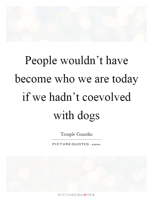 People wouldn't have become who we are today if we hadn't coevolved with dogs Picture Quote #1