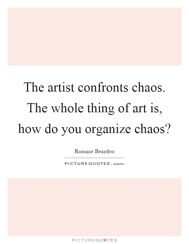 The artist confronts chaos. The whole thing of art is, how do you organize chaos? Picture Quote #1