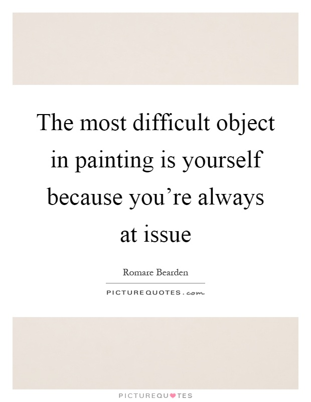 The most difficult object in painting is yourself because you're always at issue Picture Quote #1