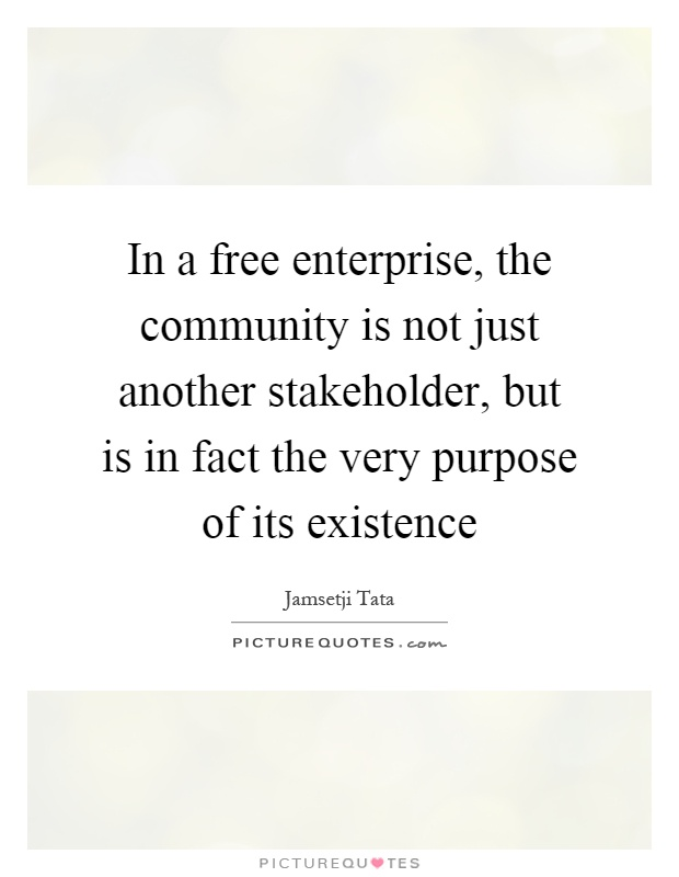 In a free enterprise, the community is not just another stakeholder, but is in fact the very purpose of its existence Picture Quote #1