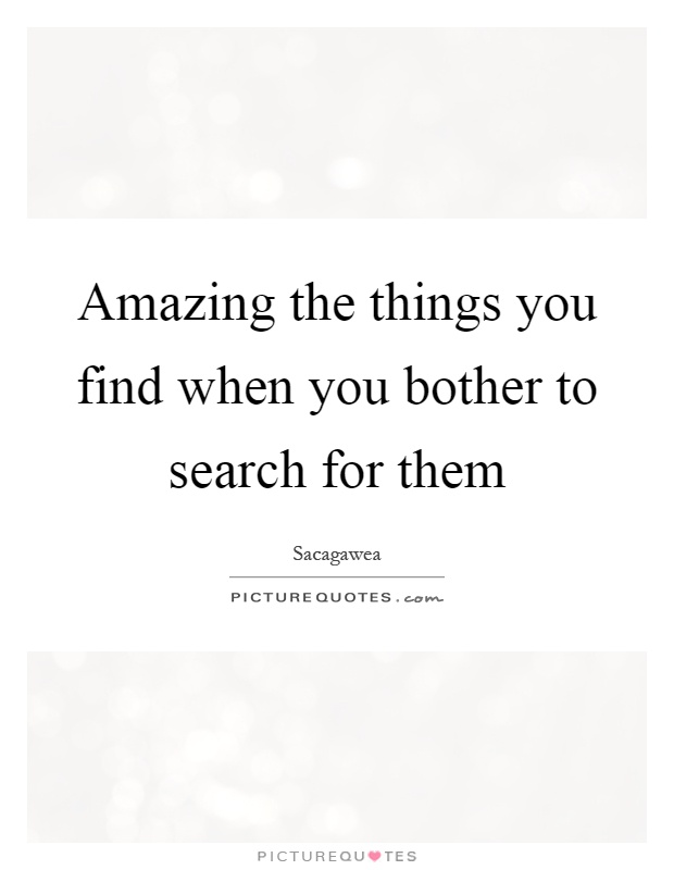 Amazing the things you find when you bother to search for them Picture Quote #1