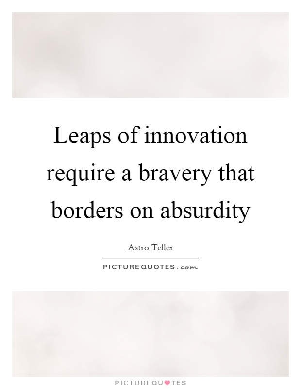Leaps of innovation require a bravery that borders on absurdity Picture Quote #1