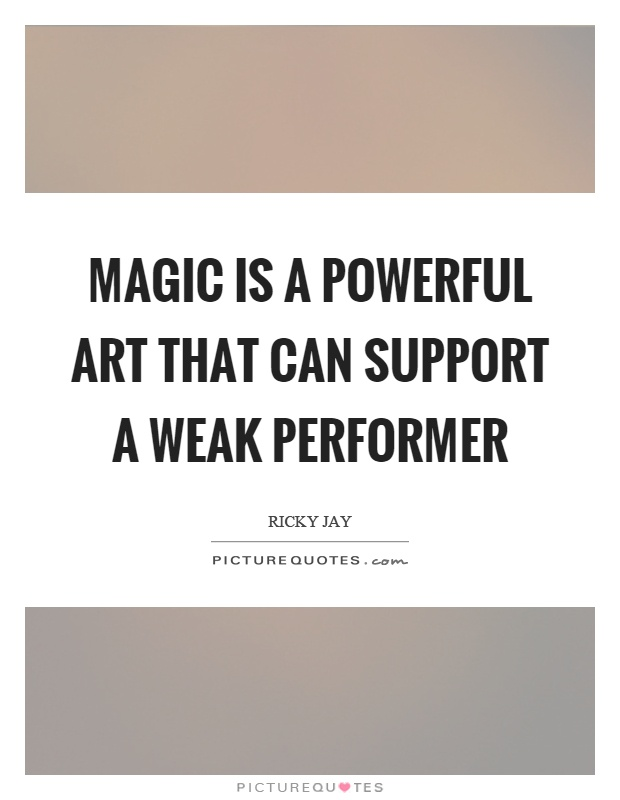 Magic is a powerful art that can support a weak performer Picture Quote #1