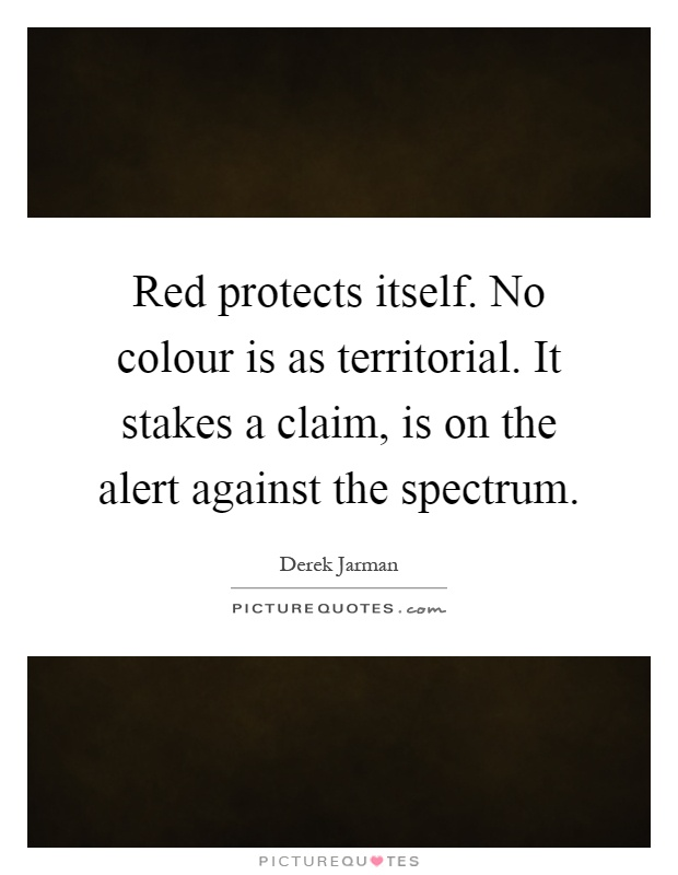 Red protects itself. No colour is as territorial. It stakes a claim, is on the alert against the spectrum Picture Quote #1