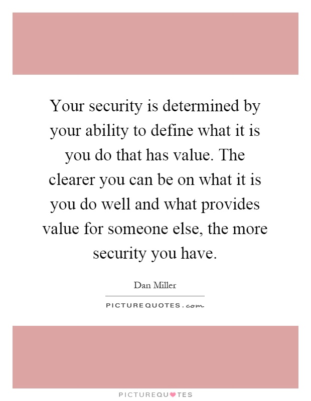 Your security is determined by your ability to define what it is you do that has value. The clearer you can be on what it is you do well and what provides value for someone else, the more security you have Picture Quote #1