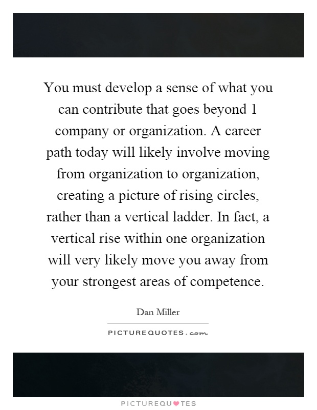 You must develop a sense of what you can contribute that goes beyond 1 company or organization. A career path today will likely involve moving from organization to organization, creating a picture of rising circles, rather than a vertical ladder. In fact, a vertical rise within one organization will very likely move you away from your strongest areas of competence Picture Quote #1
