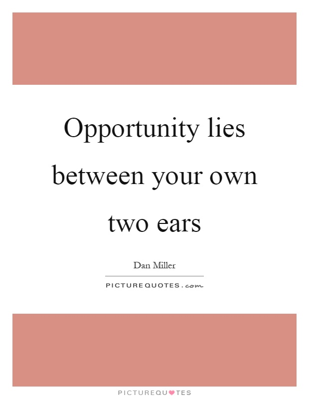 Opportunity lies between your own two ears Picture Quote #1