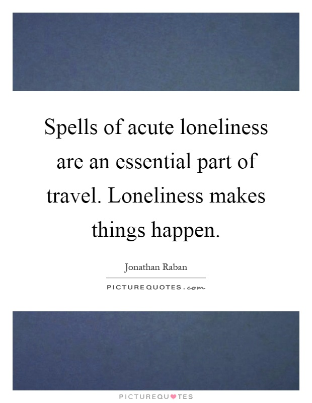 Spells of acute loneliness are an essential part of travel. Loneliness makes things happen Picture Quote #1