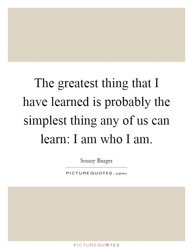 The greatest thing that I have learned is probably the simplest thing any of us can learn: I am who I am Picture Quote #1